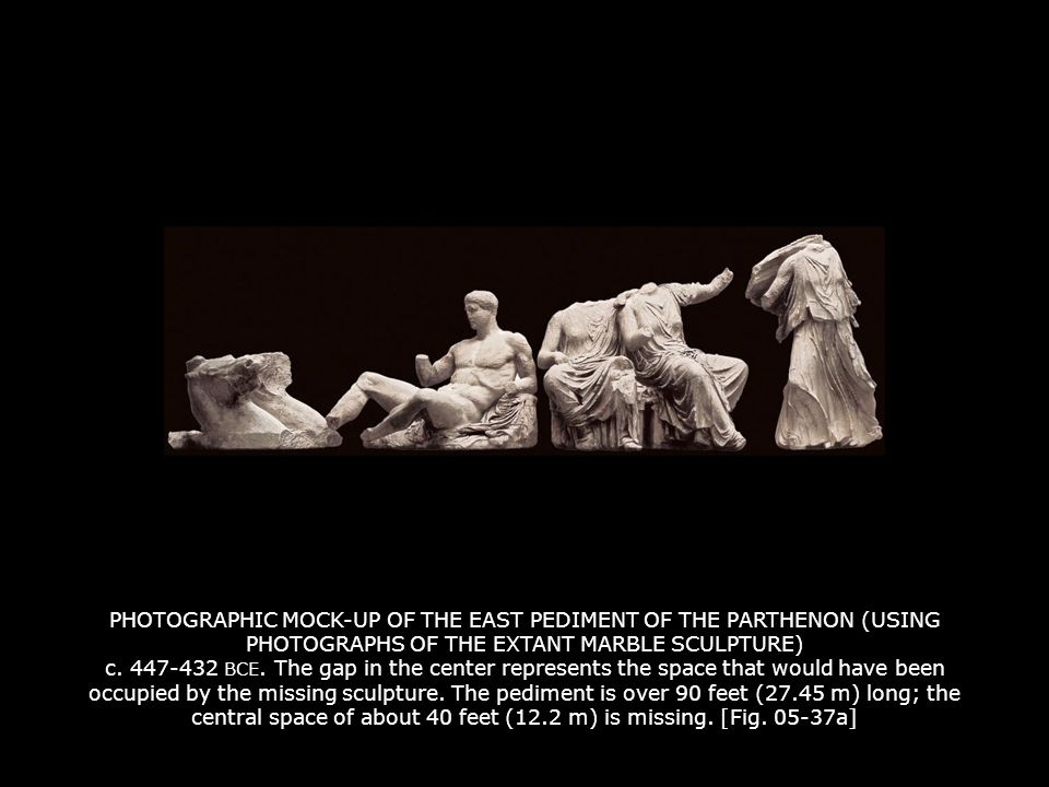 PHOTOGRAPHIC MOCK-UP OF THE EAST PEDIMENT OF THE PARTHENON (USING PHOTOGRAPHS OF THE EXTANT MARBLE SCULPTURE) c. 447-432 BCE. The gap in the center represents the space that would have been occupied by the missing sculpture. The pediment is over 90 feet (27.45 m) long; the central space of about 40 feet (12.2 m) is missing. [Fig. 05-37a]